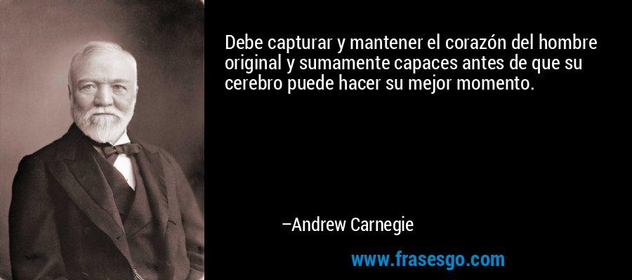Debe capturar y mantener el corazón del hombre original y sumamente capaces antes de que su cerebro puede hacer su mejor momento. – Andrew Carnegie