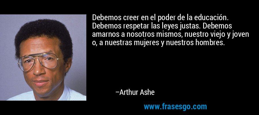 Debemos creer en el poder de la educación. Debemos respetar las leyes justas. Debemos amarnos a nosotros mismos, nuestro viejo y joven o, a nuestras mujeres y nuestros hombres. – Arthur Ashe
