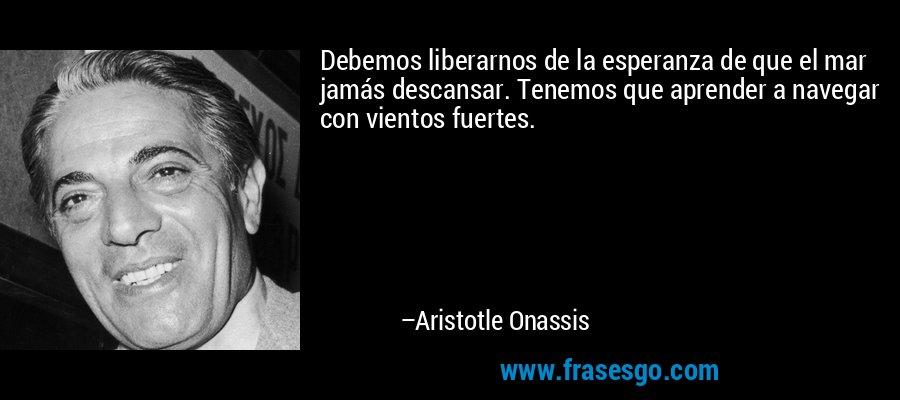 Debemos liberarnos de la esperanza de que el mar jamás descansar. Tenemos que aprender a navegar con vientos fuertes. – Aristotle Onassis