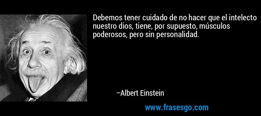 Debemos tener cuidado de no hacer que el intelecto nuestro dios, tiene, por supuesto, músculos poderosos, pero sin personalidad. – Albert Einstein