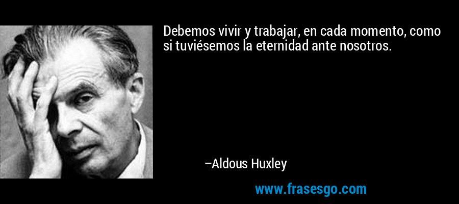 Debemos vivir y trabajar, en cada momento, como si tuviésemos la eternidad ante nosotros. – Aldous Huxley