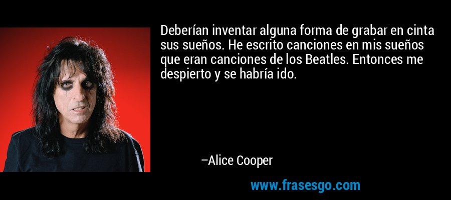 Deberían inventar alguna forma de grabar en cinta sus sueños. He escrito canciones en mis sueños que eran canciones de los Beatles. Entonces me despierto y se habría ido. – Alice Cooper