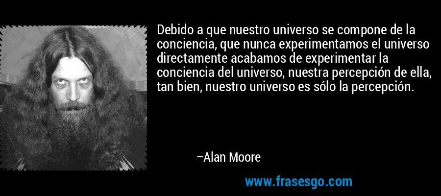 Debido a que nuestro universo se compone de la conciencia, que nunca experimentamos el universo directamente acabamos de experimentar la conciencia del universo, nuestra percepción de ella, tan bien, nuestro universo es sólo la percepción. – Alan Moore