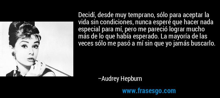 Decidí, desde muy temprano, sólo para aceptar la vida sin condiciones, nunca esperé que hacer nada especial para mí, pero me pareció lograr mucho más de lo que había esperado. La mayoría de las veces sólo me pasó a mí sin que yo jamás buscarlo. – Audrey Hepburn