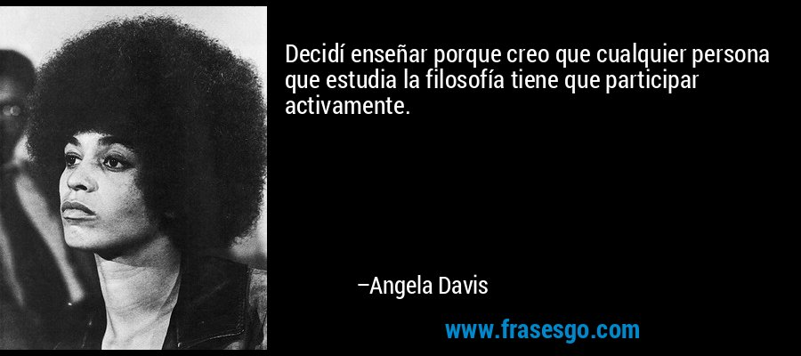 Decidí enseñar porque creo que cualquier persona que estudia la filosofía tiene que participar activamente. – Angela Davis