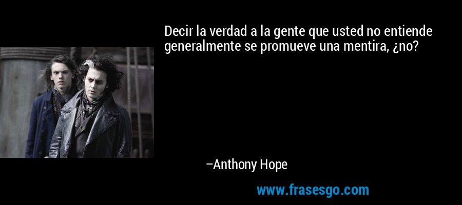 Decir la verdad a la gente que usted no entiende generalmente se promueve una mentira, ¿no? – Anthony Hope