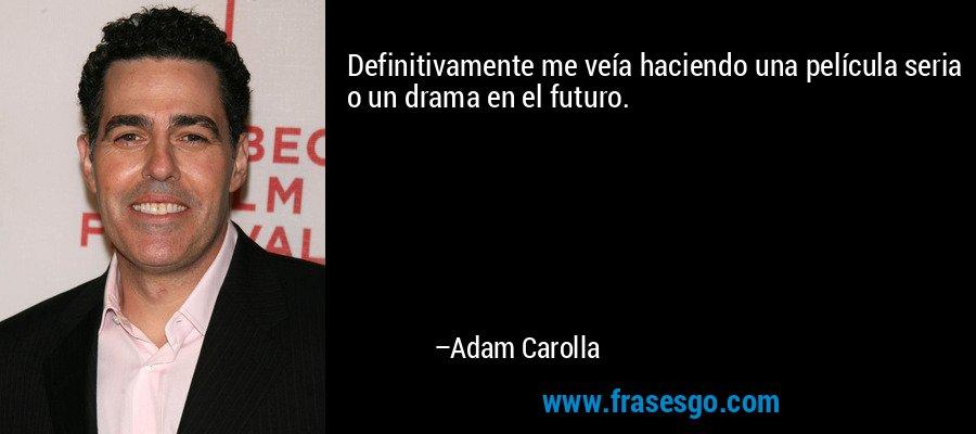 Definitivamente me veía haciendo una película seria o un drama en el futuro. – Adam Carolla