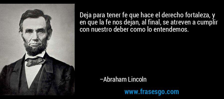 Deja para tener fe que hace el derecho fortaleza, y en que la fe nos dejan, al final, se atreven a cumplir con nuestro deber como lo entendemos. – Abraham Lincoln