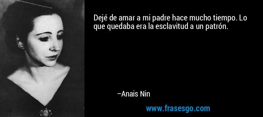 Dejé de amar a mi padre hace mucho tiempo. Lo que quedaba era la esclavitud a un patrón. – Anais Nin