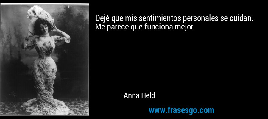 Dejé que mis sentimientos personales se cuidan. Me parece que funciona mejor. – Anna Held