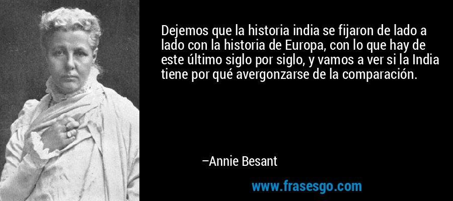 Dejemos que la historia india se fijaron de lado a lado con la historia de Europa, con lo que hay de este último siglo por siglo, y vamos a ver si la India tiene por qué avergonzarse de la comparación. – Annie Besant