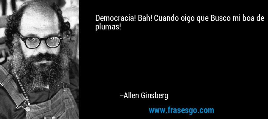 Democracia! Bah! Cuando oigo que Busco mi boa de plumas! – Allen Ginsberg