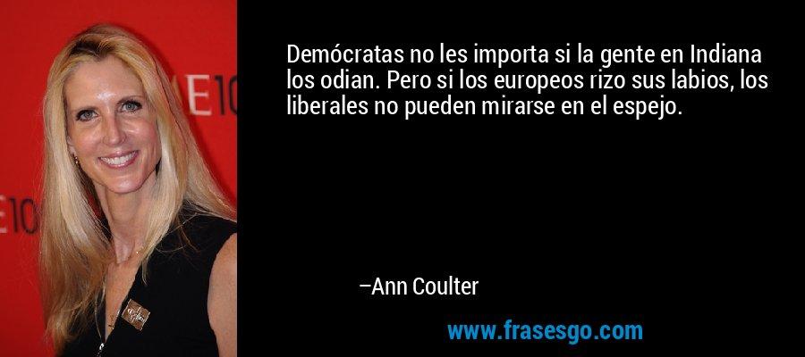 Demócratas no les importa si la gente en Indiana los odian. Pero si los europeos rizo sus labios, los liberales no pueden mirarse en el espejo. – Ann Coulter