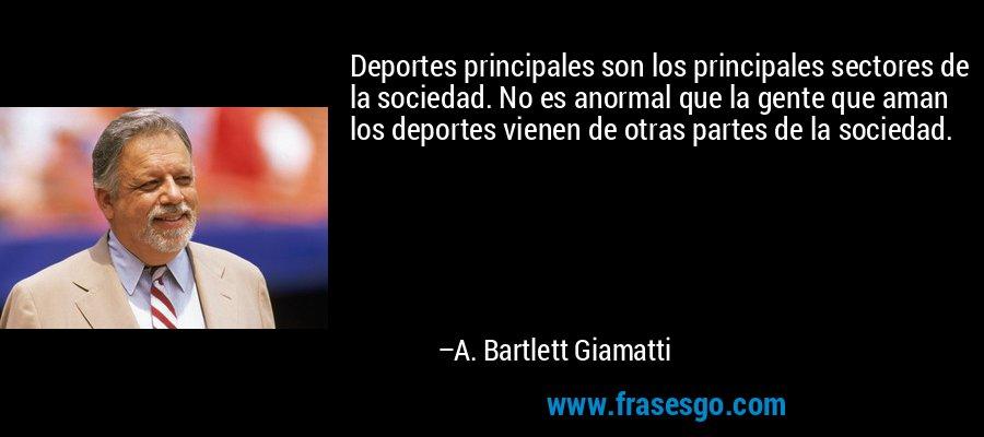 Deportes principales son los principales sectores de la sociedad. No es anormal que la gente que aman los deportes vienen de otras partes de la sociedad. – A. Bartlett Giamatti