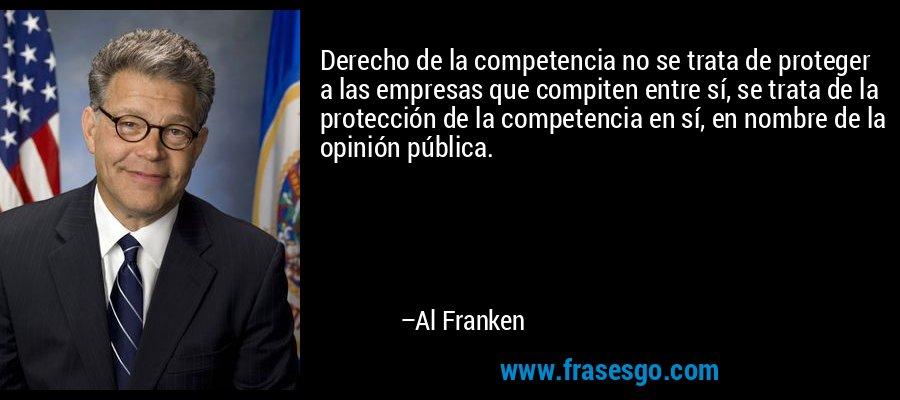 Derecho de la competencia no se trata de proteger a las empresas que compiten entre sí, se trata de la protección de la competencia en sí, en nombre de la opinión pública. – Al Franken