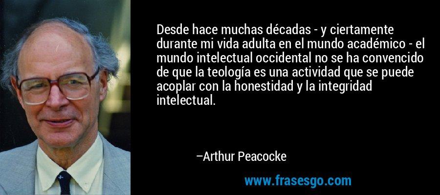Desde hace muchas décadas - y ciertamente durante mi vida adulta en el mundo académico - el mundo intelectual occidental no se ha convencido de que la teología es una actividad que se puede acoplar con la honestidad y la integridad intelectual. – Arthur Peacocke
