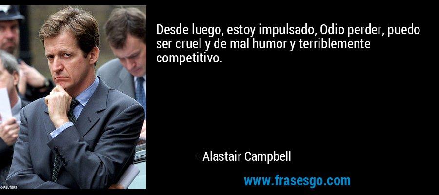 Desde luego, estoy impulsado, Odio perder, puedo ser cruel y de mal humor y terriblemente competitivo. – Alastair Campbell