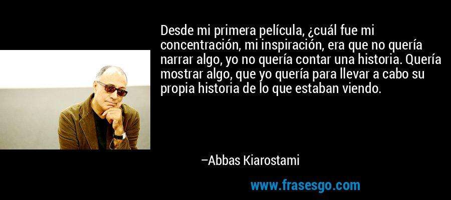 Desde mi primera película, ¿cuál fue mi concentración, mi inspiración, era que no quería narrar algo, yo no quería contar una historia. Quería mostrar algo, que yo quería para llevar a cabo su propia historia de lo que estaban viendo. – Abbas Kiarostami