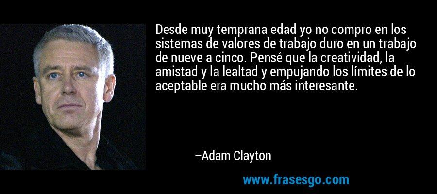 Desde muy temprana edad yo no compro en los sistemas de valores de trabajo duro en un trabajo de nueve a cinco. Pensé que la creatividad, la amistad y la lealtad y empujando los límites de lo aceptable era mucho más interesante. – Adam Clayton