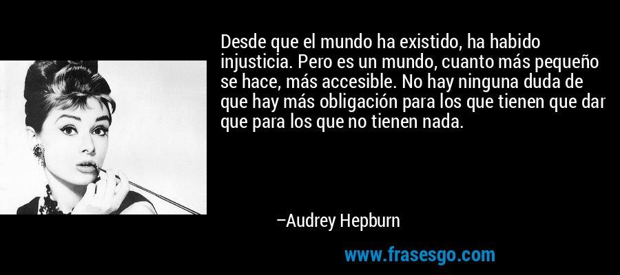 Desde que el mundo ha existido, ha habido injusticia. Pero es un mundo, cuanto más pequeño se hace, más accesible. No hay ninguna duda de que hay más obligación para los que tienen que dar que para los que no tienen nada. – Audrey Hepburn