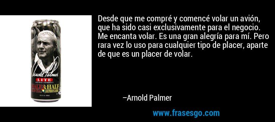 Desde que me compré y comencé volar un avión, que ha sido casi exclusivamente para el negocio. Me encanta volar. Es una gran alegría para mí. Pero rara vez lo uso para cualquier tipo de placer, aparte de que es un placer de volar. – Arnold Palmer