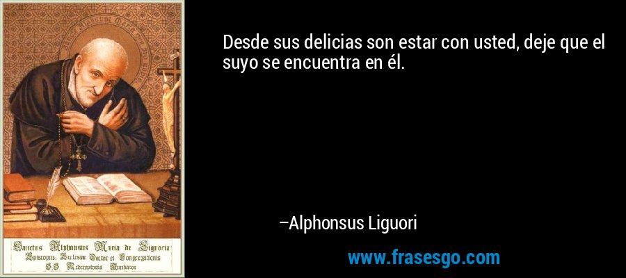 Desde sus delicias son estar con usted, deje que el suyo se encuentra en él. – Alphonsus Liguori