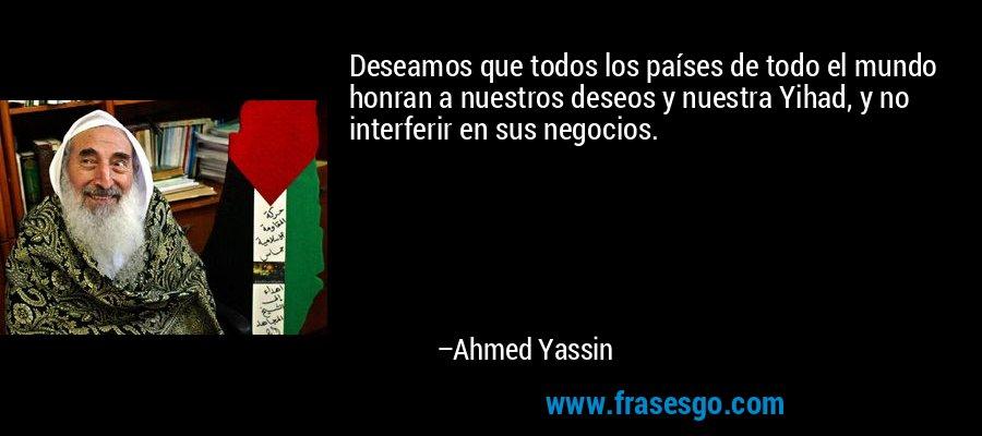 Deseamos que todos los países de todo el mundo honran a nuestros deseos y nuestra Yihad, y no interferir en sus negocios. – Ahmed Yassin