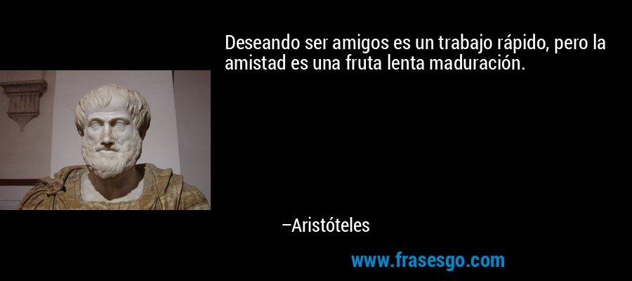 Deseando ser amigos es un trabajo rápido, pero la amistad es una fruta lenta maduración. – Aristóteles
