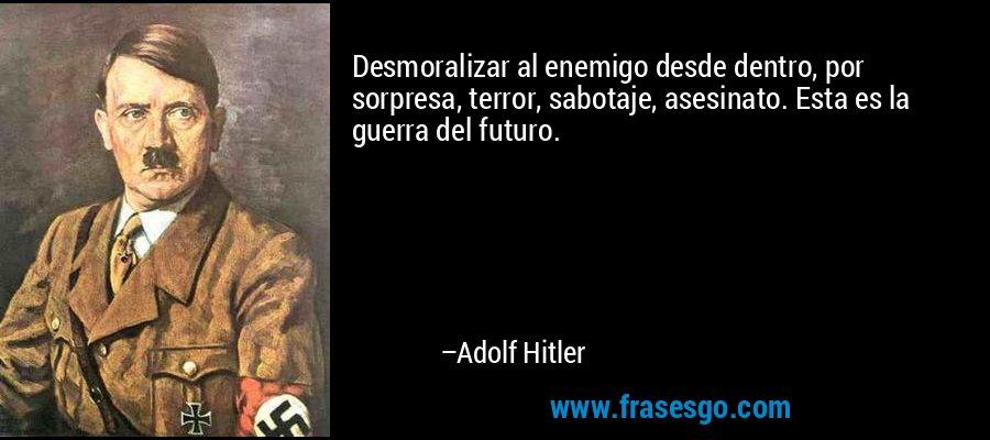 Desmoralizar al enemigo desde dentro, por sorpresa, terror, sabotaje, asesinato. Esta es la guerra del futuro. – Adolf Hitler