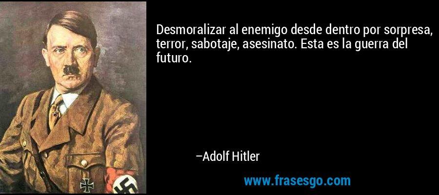 Desmoralizar al enemigo desde dentro por sorpresa, terror, sabotaje, asesinato. Esta es la guerra del futuro. – Adolf Hitler