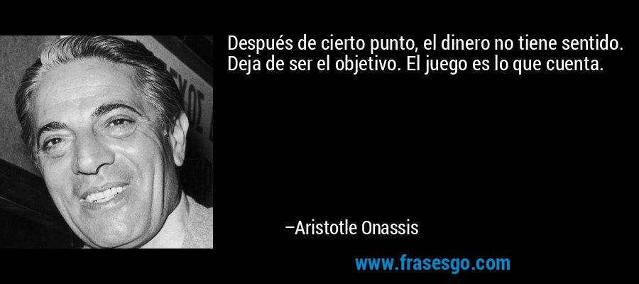 Después de cierto punto, el dinero no tiene sentido. Deja de ser el objetivo. El juego es lo que cuenta. – Aristotle Onassis