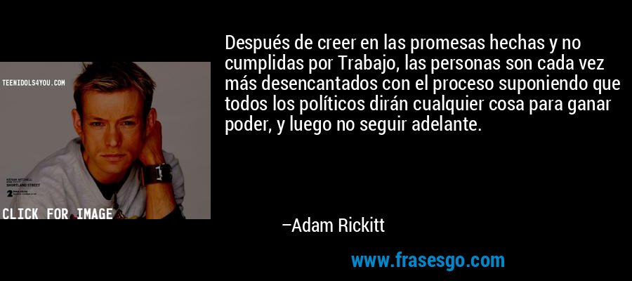Después de creer en las promesas hechas y no cumplidas por Trabajo, las personas son cada vez más desencantados con el proceso suponiendo que todos los políticos dirán cualquier cosa para ganar poder, y luego no seguir adelante. – Adam Rickitt
