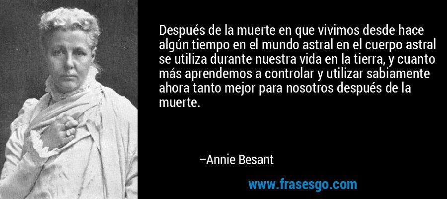 Después de la muerte en que vivimos desde hace algún tiempo en el mundo astral en el cuerpo astral se utiliza durante nuestra vida en la tierra, y cuanto más aprendemos a controlar y utilizar sabiamente ahora tanto mejor para nosotros después de la muerte. – Annie Besant