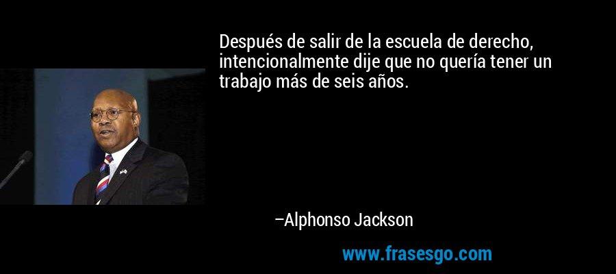 Después de salir de la escuela de derecho, intencionalmente dije que no quería tener un trabajo más de seis años. – Alphonso Jackson