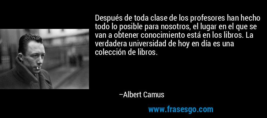 Después de toda clase de los profesores han hecho todo lo posible para nosotros, el lugar en el que se van a obtener conocimiento está en los libros. La verdadera universidad de hoy en día es una colección de libros. – Albert Camus