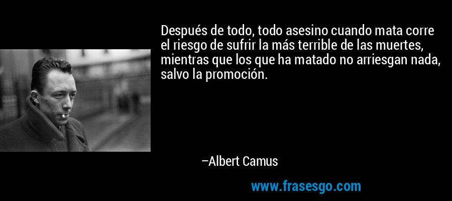 Después de todo, todo asesino cuando mata corre el riesgo de sufrir la más terrible de las muertes, mientras que los que ha matado no arriesgan nada, salvo la promoción. – Albert Camus