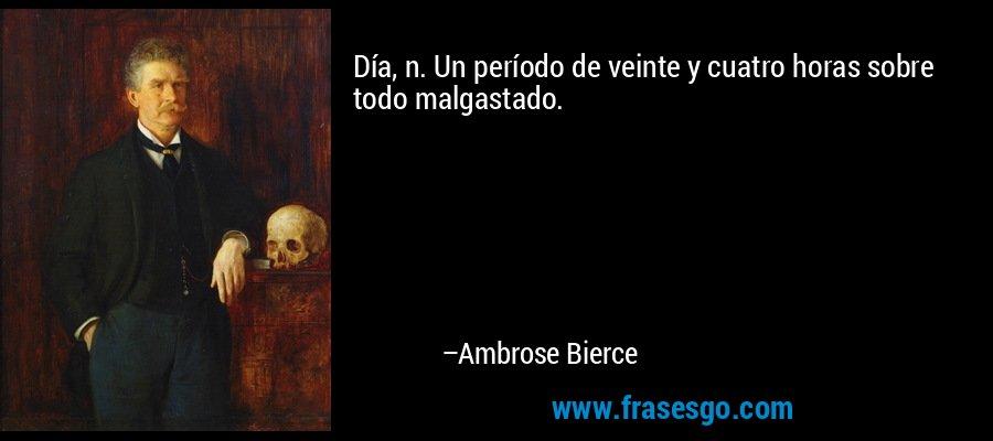Día, n. Un período de veinte y cuatro horas sobre todo malgastado. – Ambrose Bierce