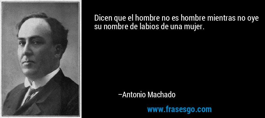 Dicen que el hombre no es hombre mientras no oye su nombre de labios de una mujer. – Antonio Machado