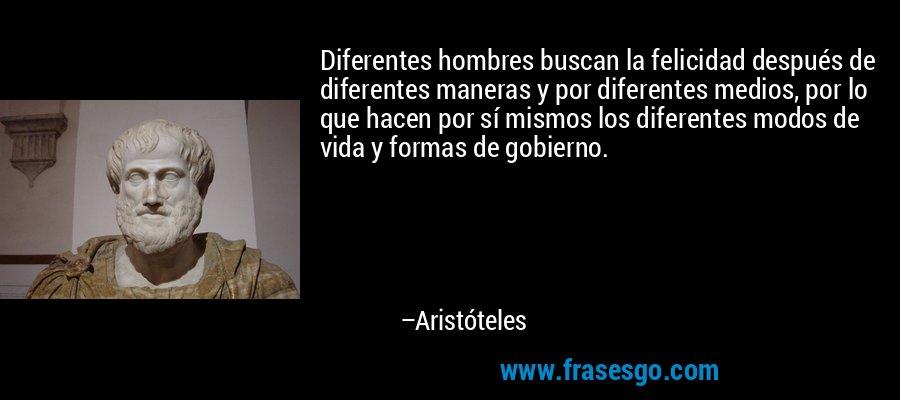 Diferentes hombres buscan la felicidad después de diferentes maneras y por diferentes medios, por lo que hacen por sí mismos los diferentes modos de vida y formas de gobierno. – Aristóteles