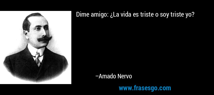 Dime amigo: ¿La vida es triste o soy triste yo? – Amado Nervo