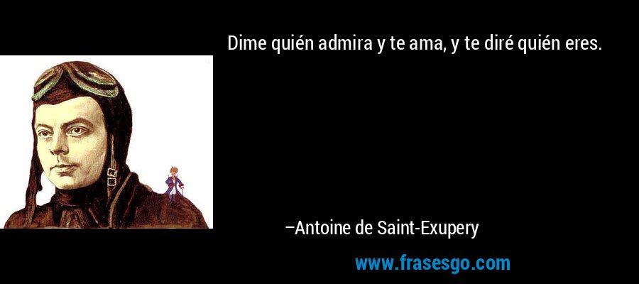 Dime quién admira y te ama, y te diré quién eres. – Antoine de Saint-Exupery