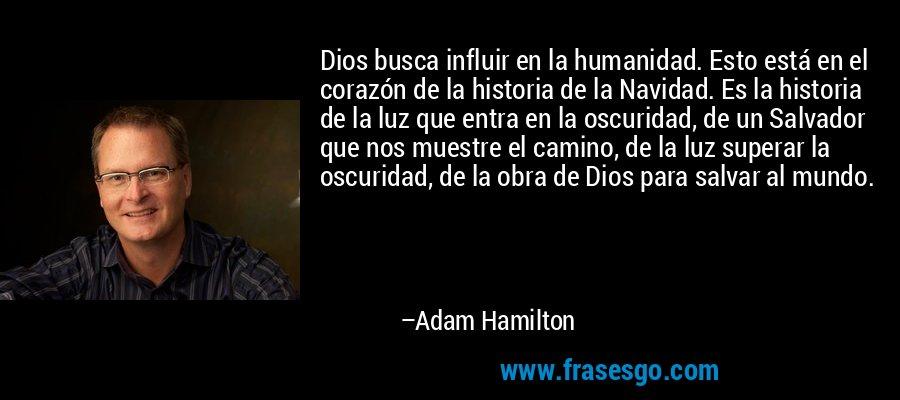 Dios busca influir en la humanidad. Esto está en el corazón de la historia de la Navidad. Es la historia de la luz que entra en la oscuridad, de un Salvador que nos muestre el camino, de la luz superar la oscuridad, de la obra de Dios para salvar al mundo. – Adam Hamilton