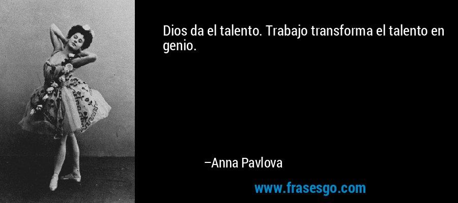 Dios da el talento. Trabajo transforma el talento en genio. – Anna Pavlova