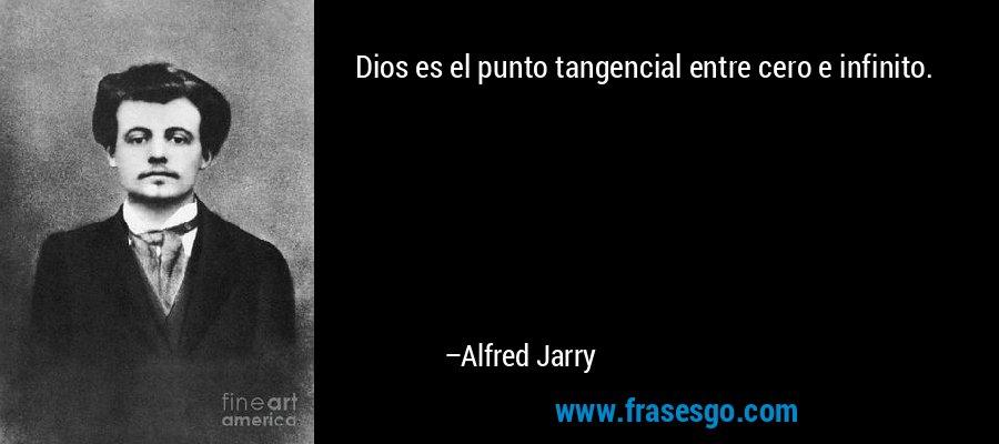 Dios es el punto tangencial entre cero e infinito. – Alfred Jarry