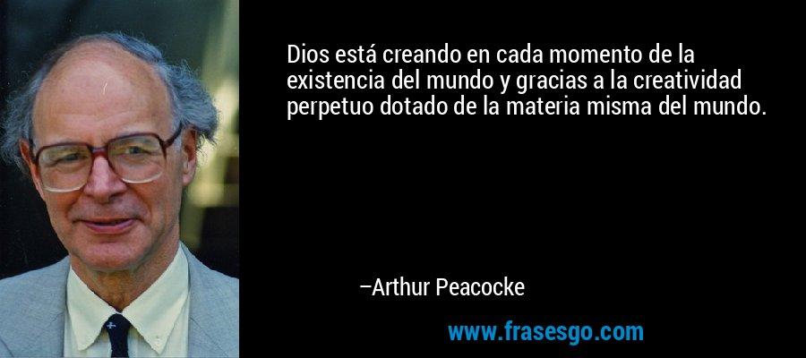 Dios está creando en cada momento de la existencia del mundo y gracias a la creatividad perpetuo dotado de la materia misma del mundo. – Arthur Peacocke