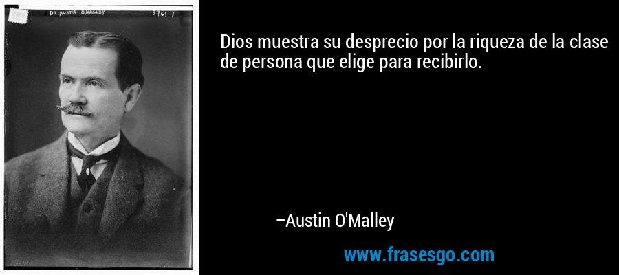 Dios muestra su desprecio por la riqueza de la clase de persona que elige para recibirlo. – Austin O'Malley