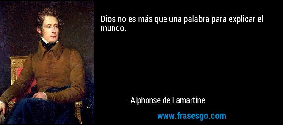 Dios no es más que una palabra para explicar el mundo. – Alphonse de Lamartine