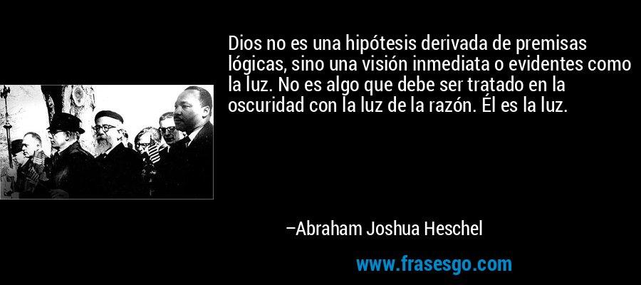 Dios no es una hipótesis derivada de premisas lógicas, sino una visión inmediata o evidentes como la luz. No es algo que debe ser tratado en la oscuridad con la luz de la razón. Él es la luz. – Abraham Joshua Heschel