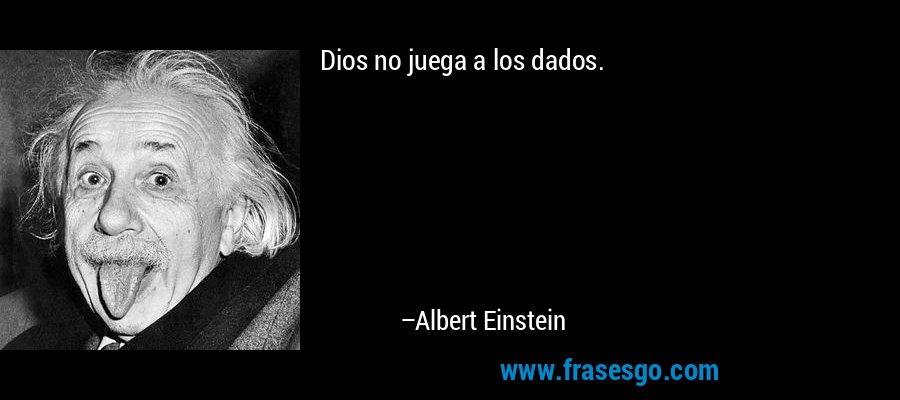 Dios no juega a los dados. – Albert Einstein