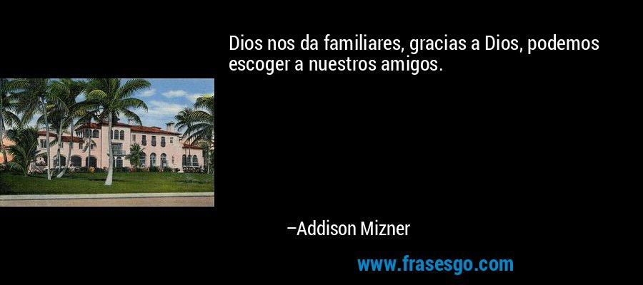 Dios nos da familiares, gracias a Dios, podemos escoger a nuestros amigos. – Addison Mizner